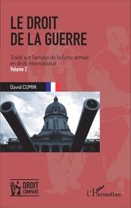 David Cumin - Le droit de la guerre - Traité sur l'emploi de la force armée en droit international Volume 2.