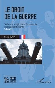 David Cumin - Le droit de la guerre - Traité sur l'emploi de la force armée en droit international Volume 3.