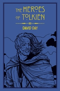 David Day - The Heroes of Tolkien - An Exploration of Tolkien's Heroic Characters, and the Sources that Inspired his Work from Myth, Literature and History.