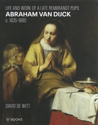 David de Witt - Abraham van Dijck (c. 1635-1680) - Life and Work of a Late Rembrandt Pupil.