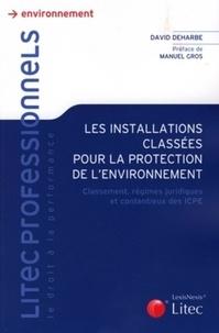 David Deharbe - Les installations classées pour la protection de l'environnement - Classement, régimes juridiques et contentieux des ICPE.