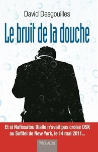 David Desgouilles - Le bruit de la douche.