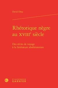 David Diop - Rhétorique nègre au XVIIIe siècle - Des récits de voyage à la littérature abolitionniste.