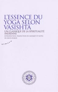 David Dubois - Essence du yoga selon Vasistha - Un classique de la spiritualité indienne.