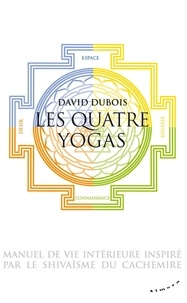 David Dubois - Les quatre yogas - Manuel de vie intérieure inspiré par le shivaisme du Cachemire.