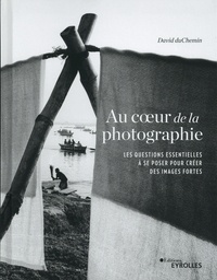 David duChemin - Au coeur de la photographie - Les questions essentielles à se poser pour créer des images fortes.