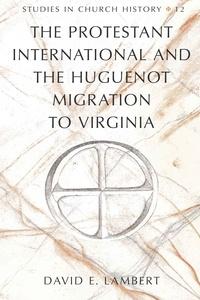 David e. Lambert - The Protestant International and the Huguenot Migration to Virginia.