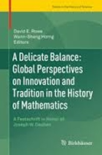 David E. Rowe et Wann-Sheng Horng - A Delicate Balance - Global Perspectives on Innovation and Tradition in the History of Mathematics - A Festschrift in Honor of Joseph W. Dauben.