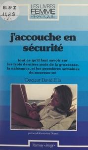 David Elia et Geneviève Doucet - J'accouche en sécurité - Tout ce qu'il faut savoir sur les trois derniers mois de la grossesse, la naissance et les premières semaines du nouveau-né.