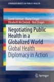 David Fairman et Diana Chigas - Negotiating Public Health in a Globalized World - Global Health Diplomacy in Action.
