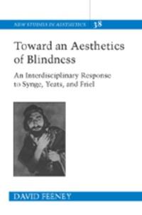 David Feeney - Toward an Aesthetics of Blindness - An Interdisciplinary Response to Synge, Yeats, and Friel.