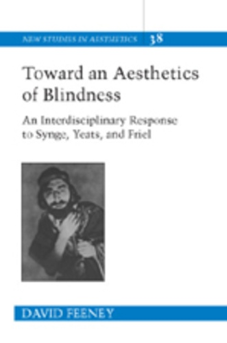 David Feeney - Toward an Aesthetics of Blindness - An Interdisciplinary Response to Synge, Yeats, and Friel.