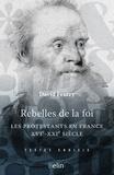 David Feutry - Rebelles de la foi - Les protestantsen France, XVIe-XXe siècle.