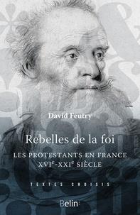Rebelles de la foi- Les protestantsen France, XVIe-XXe siècle - David Feutry |