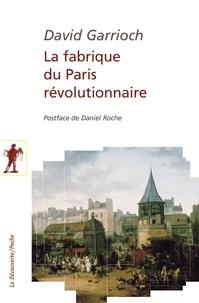 David Garrioch - La fabrique du Paris révolutionnaire.
