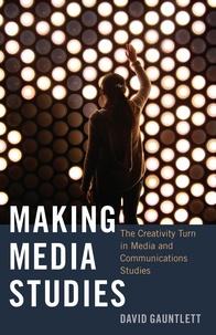David Gauntlett - Making Media Studies - The Creativity Turn in Media and Communications Studies.