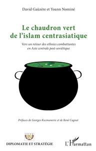David Gaüzère et Yoann Nominé - Le chaudron vert de l'islam centrasiatique - Vers un retour des ethnies combattantes en Asie centrale post-soviétique.