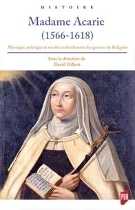 David Gilbert - Madame Acarie (1566-1618) - Mystique, politique et société au lendemain des guerres de religion.