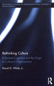 David Gordon White - Rethinking Culture - Embodied Cognition and the Origin of Culture in Organizations.