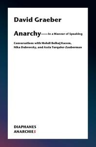 David Graeber et Kacem mehdi Belhaj - Anarchy – In a Manner of Speaking - Conversations with Mehdi Belhaj Kacem, Nika Dubrovsky, and Assia Turquier-Zauberman.