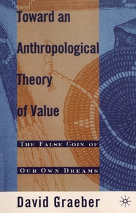 David Graeber - Toward an Anthropological Theory of Value - The False Coin of Our Own Dreams.