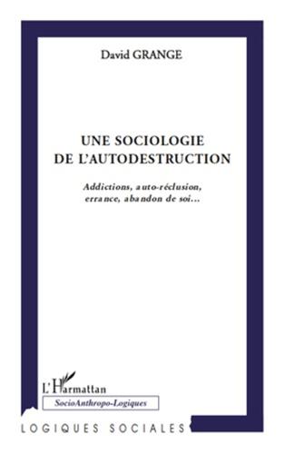 David Grange - Une sociologie de l'autodestruction - Addictions, auto-réclusion, errance, abandon de soi....