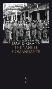 David Grann - The Yankee Comandante - Une histoire d'amour, de révolution et de trahison.