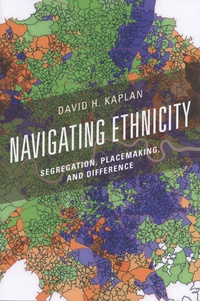 David H. Kaplan - Navigating Ethnicity - Segregation, Placemaking, and Difference.