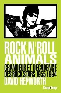 David Hepworth - Rock'n'roll animals - Grandeur et décadence des rock stars, 1955/1994.