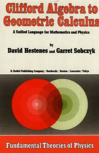 David Hestenes et Garret Sobczyk - Clifford Algebra to Geometric Calculus - A Unified Language for Mathematics and Physics.