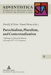 David j. b. Trim et Daniel Heinz - Parochialism, Pluralism, and Contextualization - Challenges to Adventist Mission in Europe (19 th -21 st  Centuries).