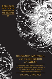 David k. O'rourke - Servants, Masters, and the Coercion of Labor - Inventing the Rhetoric of Slavery, the Verbal Sanctuaries Which Sustain It, and How It Was Used to Sanitize American Slavery's History.