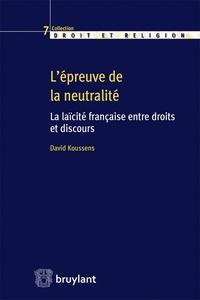 David Koussens - L'épreuve de la neutralité - La laïcité française entre droits et discours.