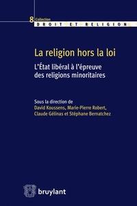 David Koussens et Marie-Pierre Robert - La religion hors la loi - L'Etat libéral à l'épreuve des religions minoritaires.