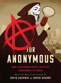 David Kushner et Koren Shadmi - A for Anonymous - How a Mysterious Hacker Collective Transformed the World.
