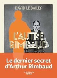 David Le Bailly - L'autre Rimbaud.