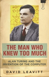 David Leavitt - The Man Who Knew Too Much - Alan Turing and the Invention of the Computer.