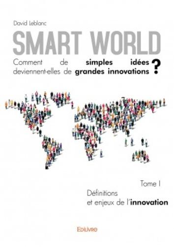 Smart World, comment de simples idées deviennent-elles de grandes innovations ?. Tome 1, Définitions et enjeux de l'innovation