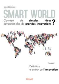 David Leblanc - Smart World, comment de simples idées deviennent-elles de grandes innovations ? - Tome 1, Définitions et enjeux de l'innovation.