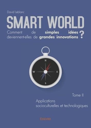 Smart World, comment de simples idées deviennent-elles de grandes innovations ?. Tome 2, Applications socioculturelles et technologiques