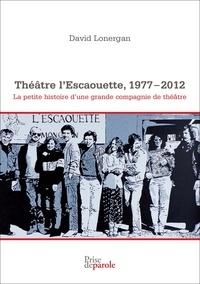 David Lonergan et Herménégilde Chiasson - Théâtre l'Escaouette, 1977-2012 - La petite histoire d'une grande compagnie de théâtre.
