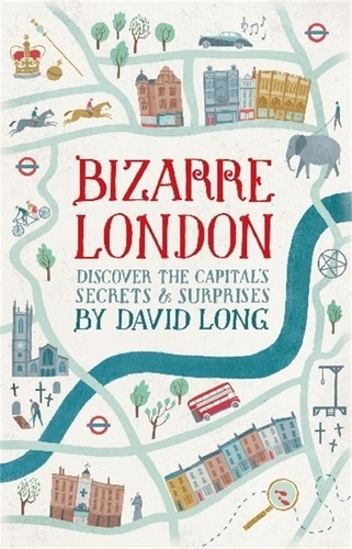 Bizarre London. Discover the Capital's Secrets & Surprises