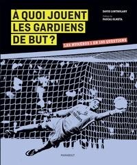 David Lortholary - A quoi jouent les gardiens de but ? - Les numéros 1 en 100 questions.