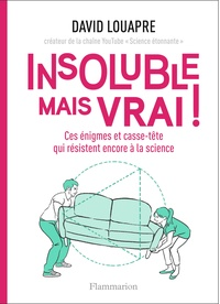David Louapre - Insoluble mais vrai ! - Ces énigmes et casse-tête qui résistent encore à la science.