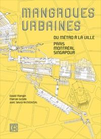 David Mangin et Marion Girodo - Mangroves urbaines - Du métro à la ville : Paris, Montréal, Singapour.
