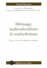 David Mascré - Métissage, multiculturalisme et multiethnisme - Essai sur la nouvelle religion des modernes.