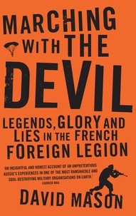David Mason - Marching with the Devil - Legends, Glory and Lies in the French Foreign Legion.