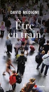 David Medioni - Etre en train - Récits sur les rails.
