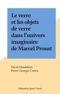 David Mendelson et Pierre-Georges Castex - Le verre et les objets de verre dans l'univers imaginaire de Marcel Proust.