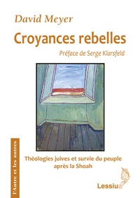 David Meyer - Croyances rebelles - Fackenheim, Rubenstein et Berkovits : Théologies juives et survie du peuple juif au crépuscule de la Shoah.